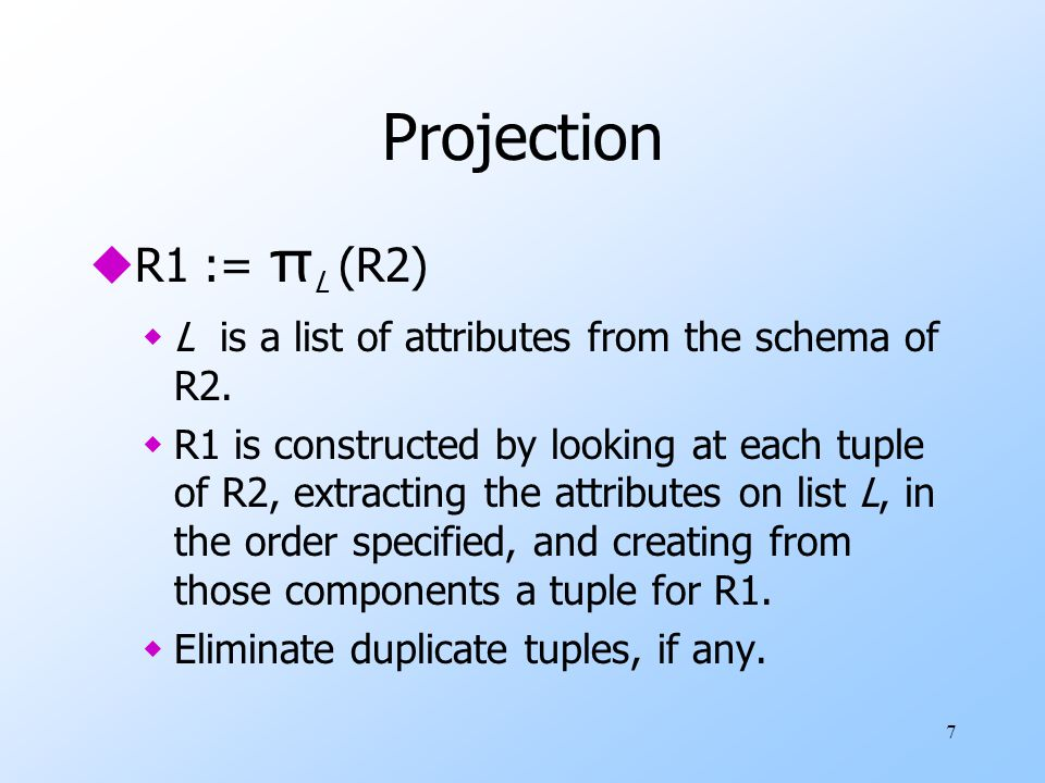 7 Projection  R1 := π L (R2) wL is a list of attributes from the schema of R2.