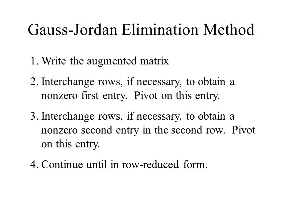 Gauss-Jordan Elimination Method 1.Write the augmented matrix 2.Interchange rows, if necessary, to obtain a nonzero first entry.