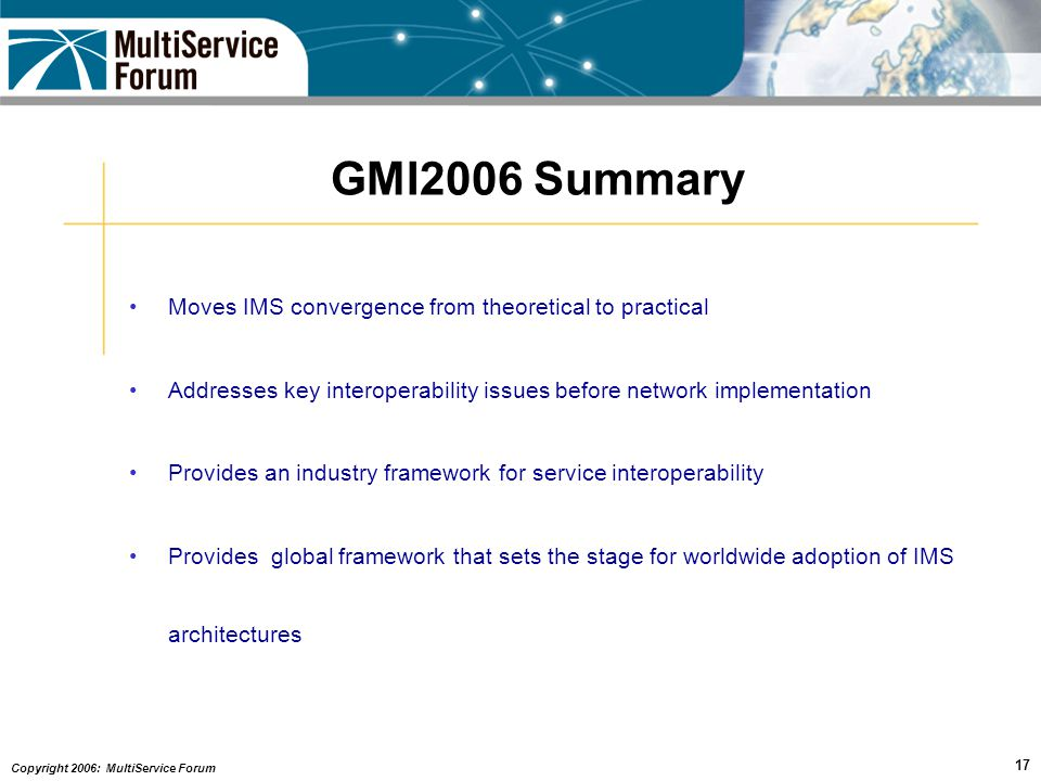 Copyright 2006: MultiService Forum 17 GMI2006 Summary Moves IMS convergence from theoretical to practical Addresses key interoperability issues before network implementation Provides an industry framework for service interoperability Provides global framework that sets the stage for worldwide adoption of IMS architectures