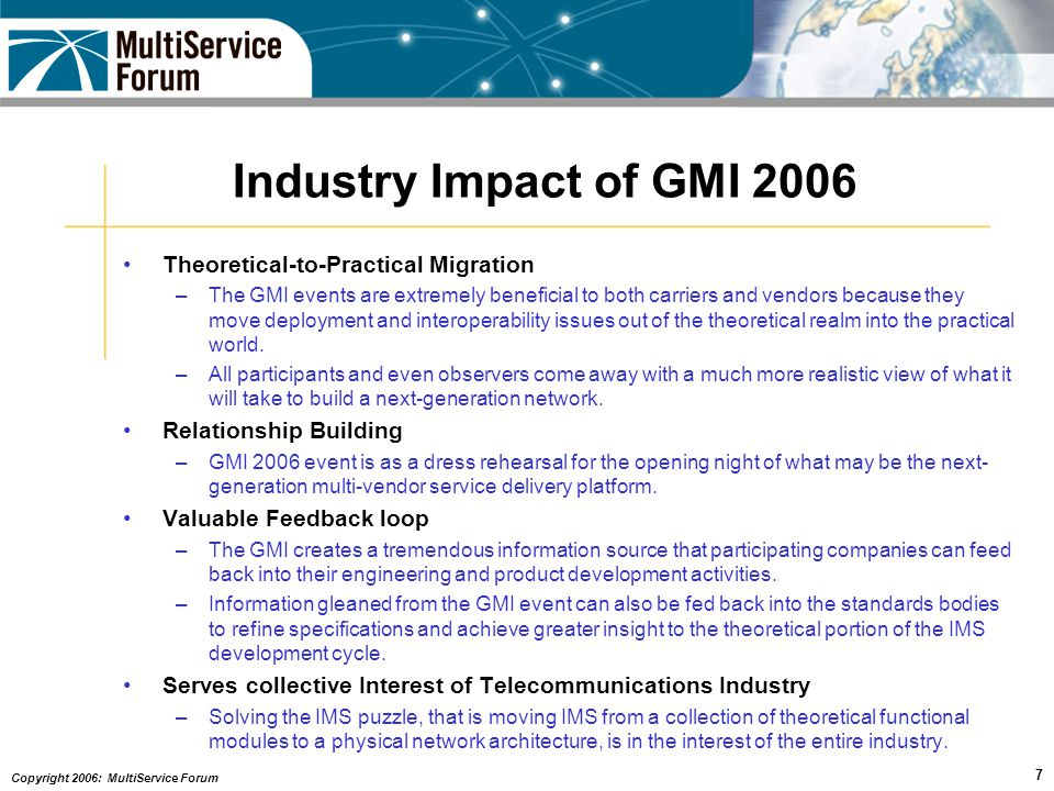 Copyright 2006: MultiService Forum 7 Industry Impact of GMI 2006 Theoretical-to-Practical Migration –The GMI events are extremely beneficial to both carriers and vendors because they move deployment and interoperability issues out of the theoretical realm into the practical world.