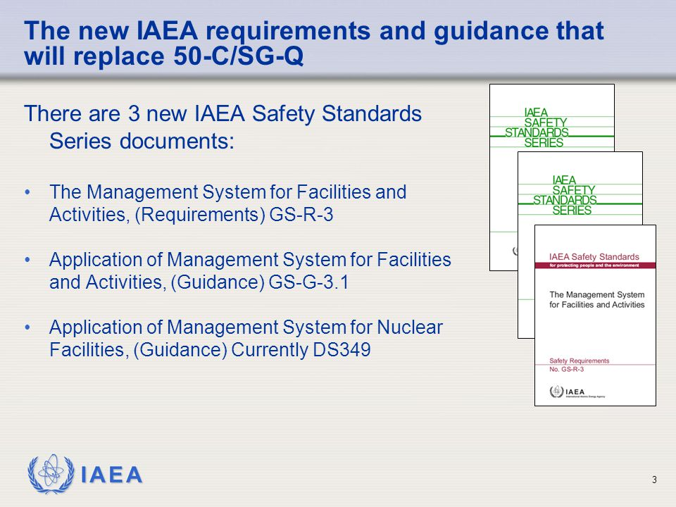 IAEA 3 There are 3 new IAEA Safety Standards Series documents: The Management System for Facilities and Activities, (Requirements) GS-R-3 Application of Management System for Facilities and Activities, (Guidance) GS-G-3.1 Application of Management System for Nuclear Facilities, (Guidance) Currently DS349 The new IAEA requirements and guidance that will replace 50-C/SG-Q