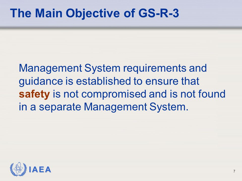 IAEA 7 The Main Objective of GS-R-3 Management System requirements and guidance is established to ensure that safety is not compromised and is not found in a separate Management System.
