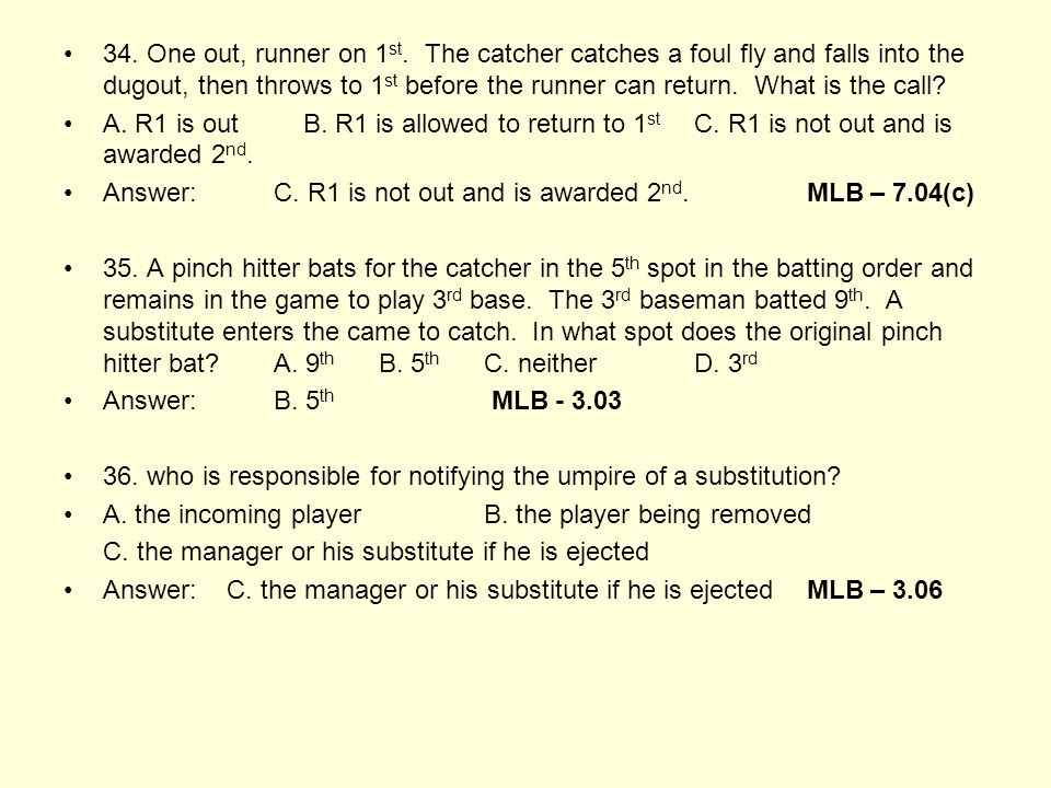 34. One out, runner on 1 st. The catcher catches a foul fly and falls into the dugout, then throws to 1 st before the runner can return. What is the c