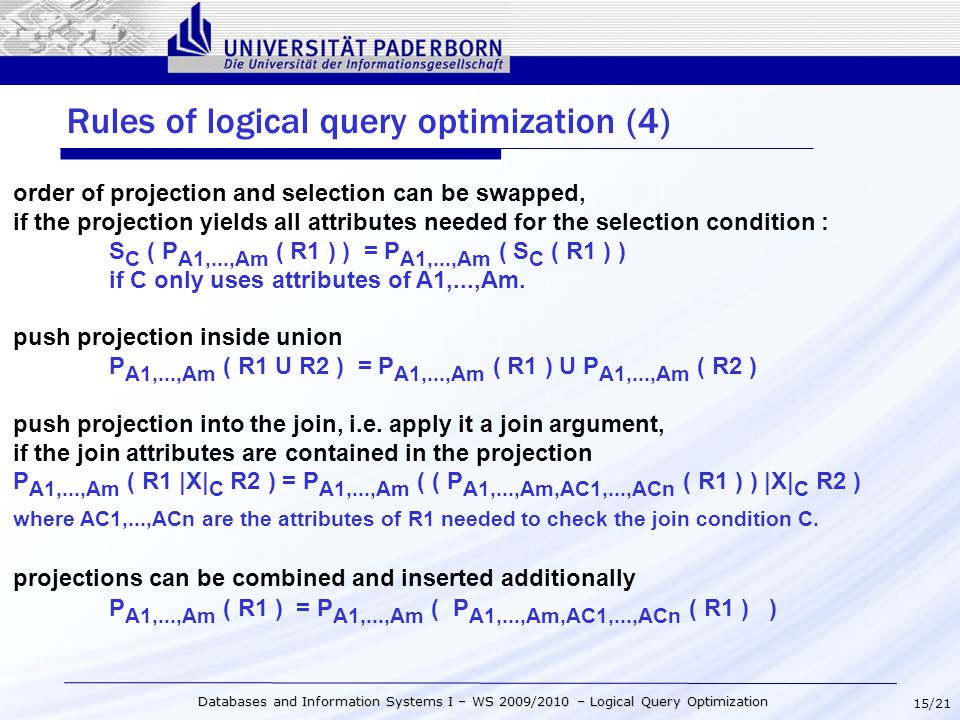 15/21 Databases and Information Systems I – WS 2009/2010 – Logical Query Optimization Rules of logical query optimization (4) order of projection and selection can be swapped, if the projection yields all attributes needed for the selection condition : S C ( P A1,...,Am ( R1 ) ) = P A1,...,Am ( S C ( R1 ) ) if C only uses attributes of A1,...,Am.