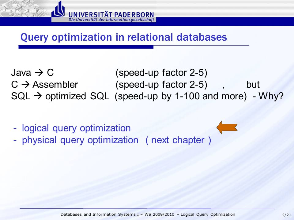 2/21 Databases and Information Systems I – WS 2009/2010 – Logical Query Optimization Query optimization in relational databases Java  C (speed-up factor 2-5) C  Assembler (speed-up factor 2-5), but SQL  optimized SQL (speed-up by 1-100 and more) - Why.