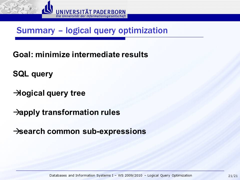 21/21 Databases and Information Systems I – WS 2009/2010 – Logical Query Optimization Summary – logical query optimization Goal: minimize intermediate results SQL query  logical query tree  apply transformation rules  search common sub-expressions