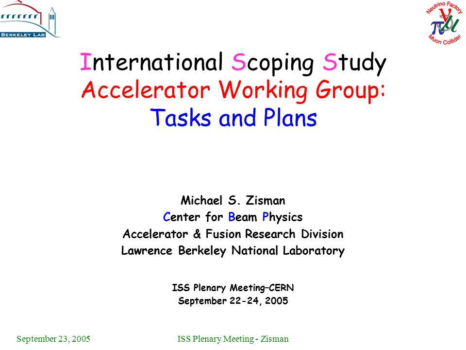 September 23, 2005ISS Plenary Meeting - Zisman International Scoping Study Accelerator Working Group: Tasks and Plans Michael S. Zisman Center for Bea