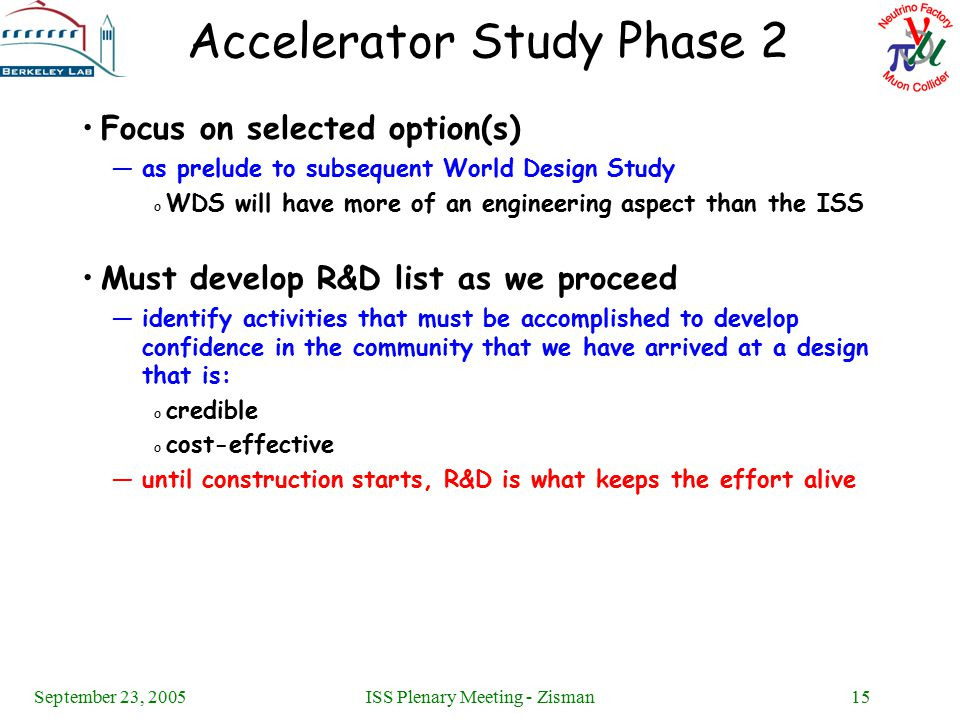 September 23, 2005ISS Plenary Meeting - Zisman15 Accelerator Study Phase 2 Focus on selected option(s) —as prelude to subsequent World Design Study o WDS will have more of an engineering aspect than the ISS Must develop R&D list as we proceed —identify activities that must be accomplished to develop confidence in the community that we have arrived at a design that is: o credible o cost-effective —until construction starts, R&D is what keeps the effort alive