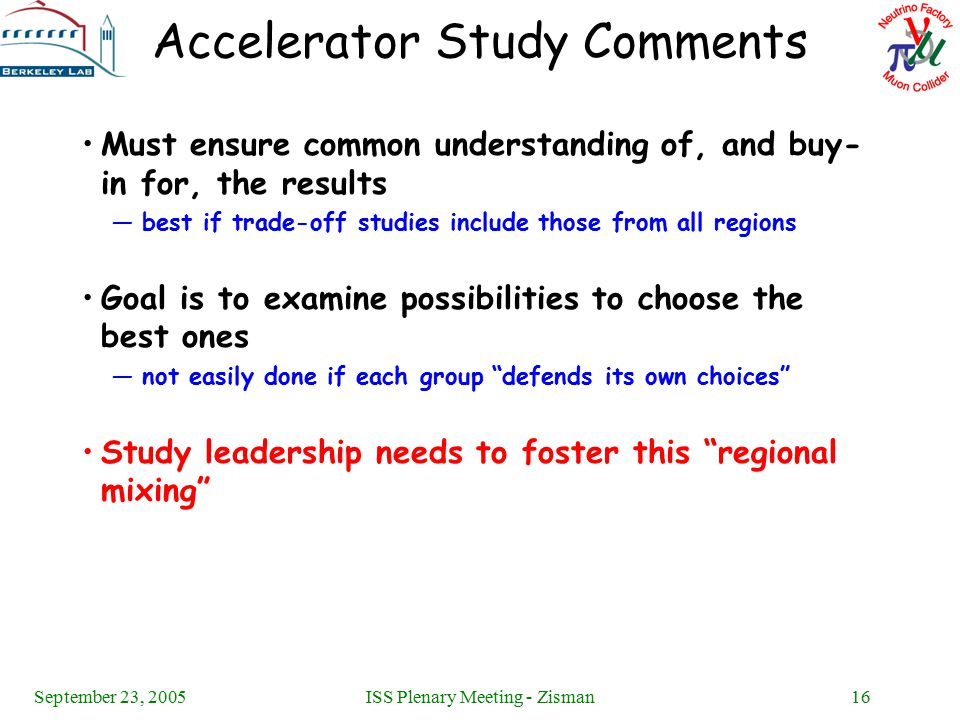 September 23, 2005ISS Plenary Meeting - Zisman16 Accelerator Study Comments Must ensure common understanding of, and buy- in for, the results —best if