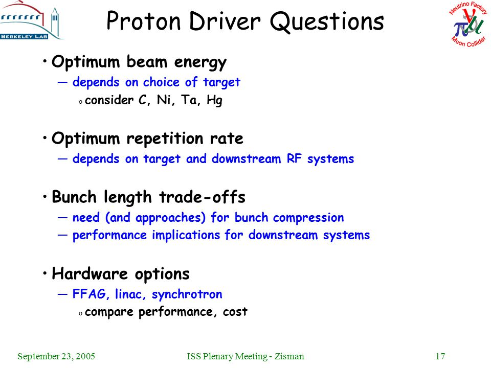 September 23, 2005ISS Plenary Meeting - Zisman17 Proton Driver Questions Optimum beam energy —depends on choice of target o consider C, Ni, Ta, Hg Optimum repetition rate —depends on target and downstream RF systems Bunch length trade-offs —need (and approaches) for bunch compression —performance implications for downstream systems Hardware options —FFAG, linac, synchrotron o compare performance, cost