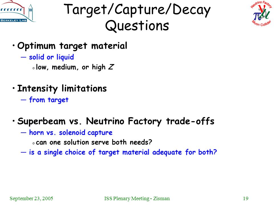September 23, 2005ISS Plenary Meeting - Zisman19 Target/Capture/Decay Questions Optimum target material —solid or liquid o low, medium, or high Z Intensity limitations —from target Superbeam vs.