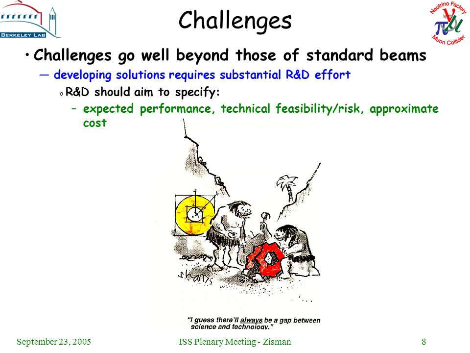 September 23, 2005ISS Plenary Meeting - Zisman8 Challenges Challenges go well beyond those of standard beams —developing solutions requires substantial R&D effort o R&D should aim to specify: –expected performance, technical feasibility/risk, approximate cost