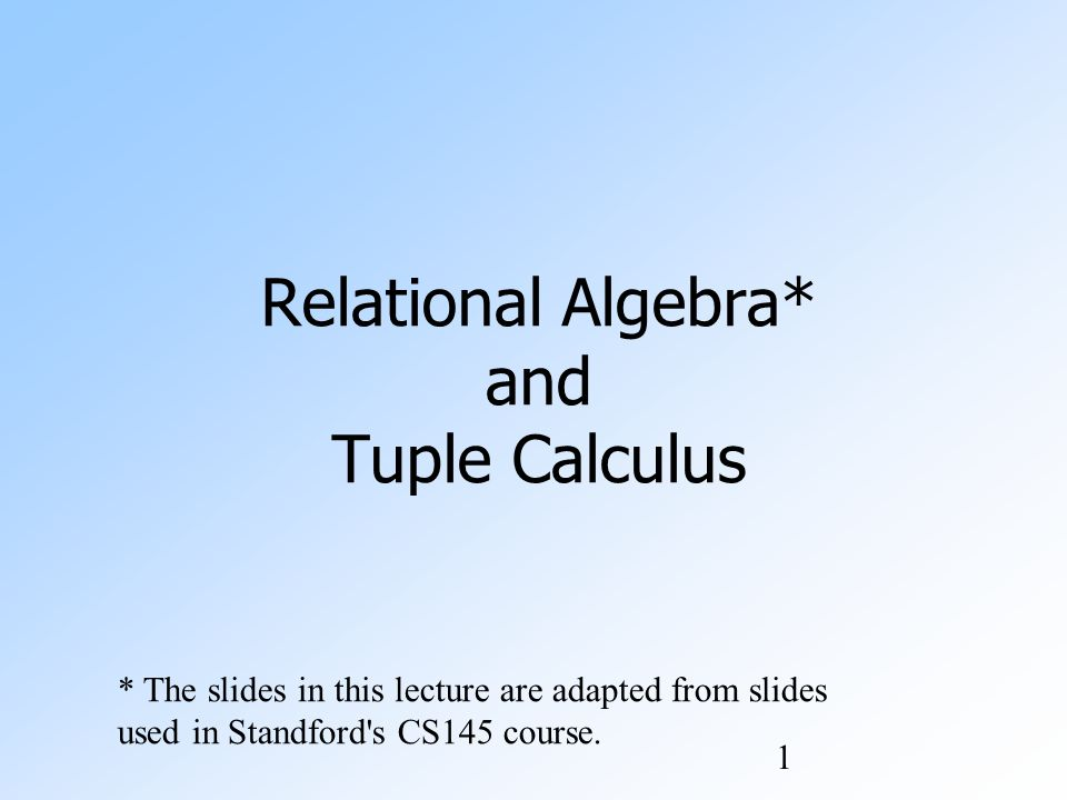1 Relational Algebra* and Tuple Calculus * The slides in this lecture are adapted from slides used in Standford s CS145 course.
