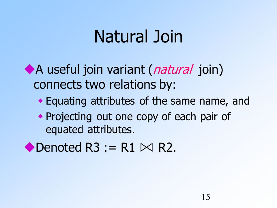 15 Natural Join  A useful join variant (natural join) connects two relations by:  Equating attributes of the same name, and  Projecting out one copy of each pair of equated attributes.