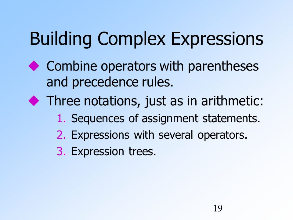 19 Building Complex Expressions  Combine operators with parentheses and precedence rules.