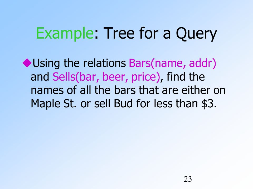 23 Example: Tree for a Query  Using the relations Bars(name, addr) and Sells(bar, beer, price), find the names of all the bars that are either on Maple St.