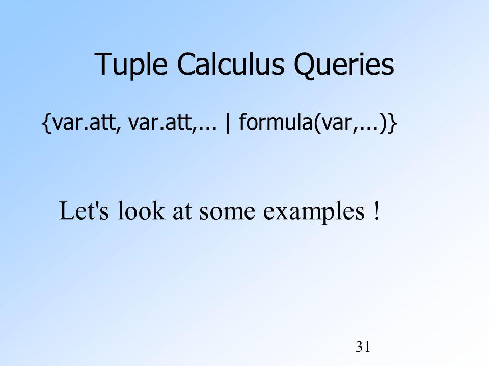 31 Tuple Calculus Queries {var.att, var.att,... | formula(var,...)} Let s look at some examples !