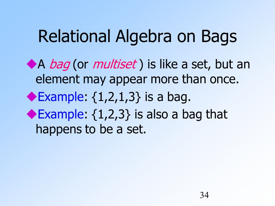 34 Relational Algebra on Bags  A bag (or multiset ) is like a set, but an element may appear more than once.
