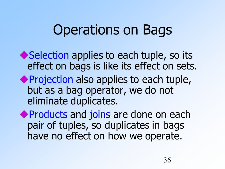36 Operations on Bags  Selection applies to each tuple, so its effect on bags is like its effect on sets.
