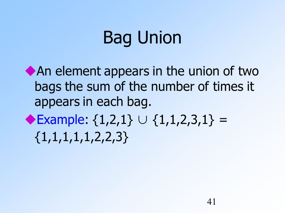 41 Bag Union  An element appears in the union of two bags the sum of the number of times it appears in each bag.