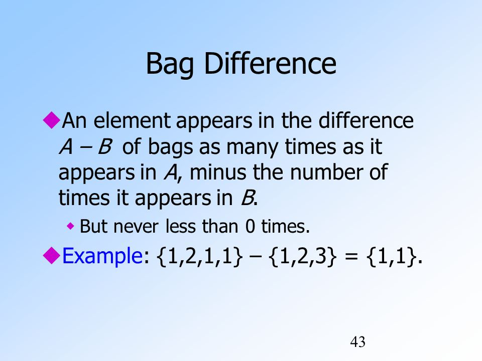 43 Bag Difference  An element appears in the difference A – B of bags as many times as it appears in A, minus the number of times it appears in B.