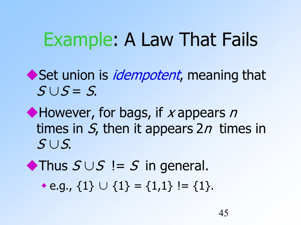 45 Example: A Law That Fails  Set union is idempotent, meaning that S ∪ S = S.