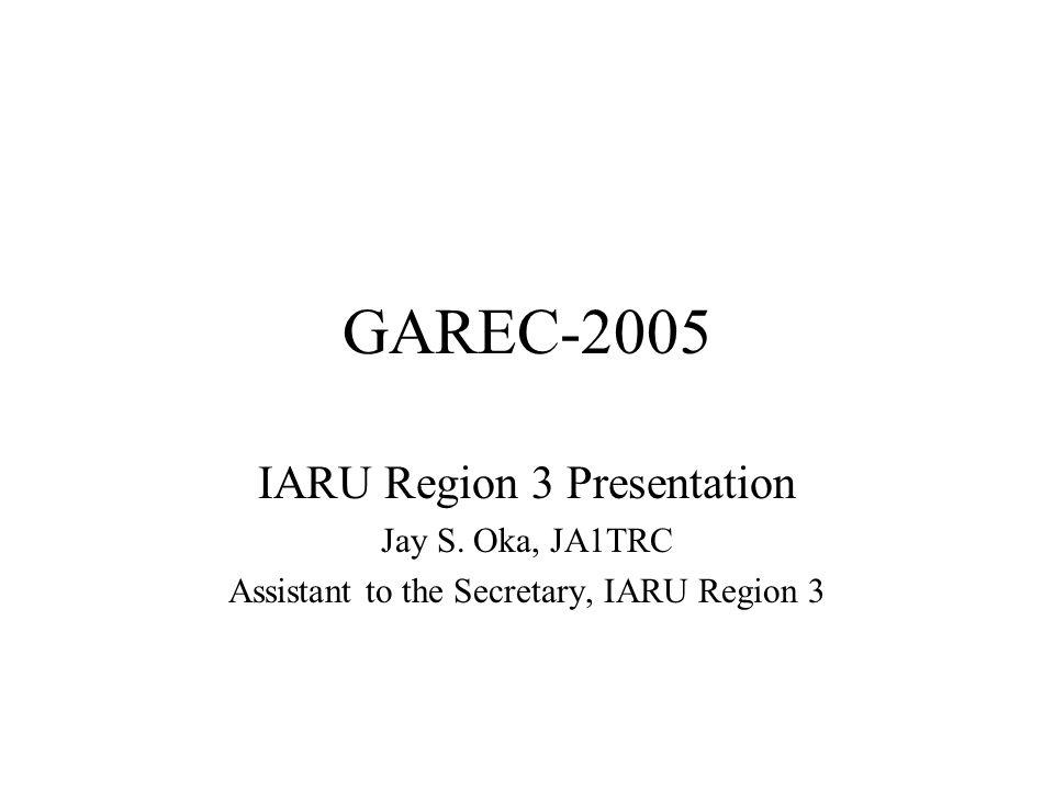 GAREC-2005 IARU Region 3 Presentation Jay S. Oka, JA1TRC Assistant to the Secretary, IARU Region 3