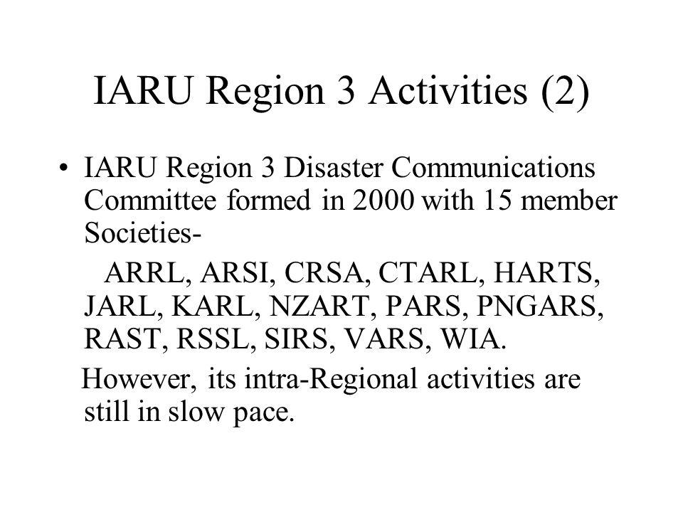 IARU Region 3 Activities (2) IARU Region 3 Disaster Communications Committee formed in 2000 with 15 member Societies- ARRL, ARSI, CRSA, CTARL, HARTS, JARL, KARL, NZART, PARS, PNGARS, RAST, RSSL, SIRS, VARS, WIA.
