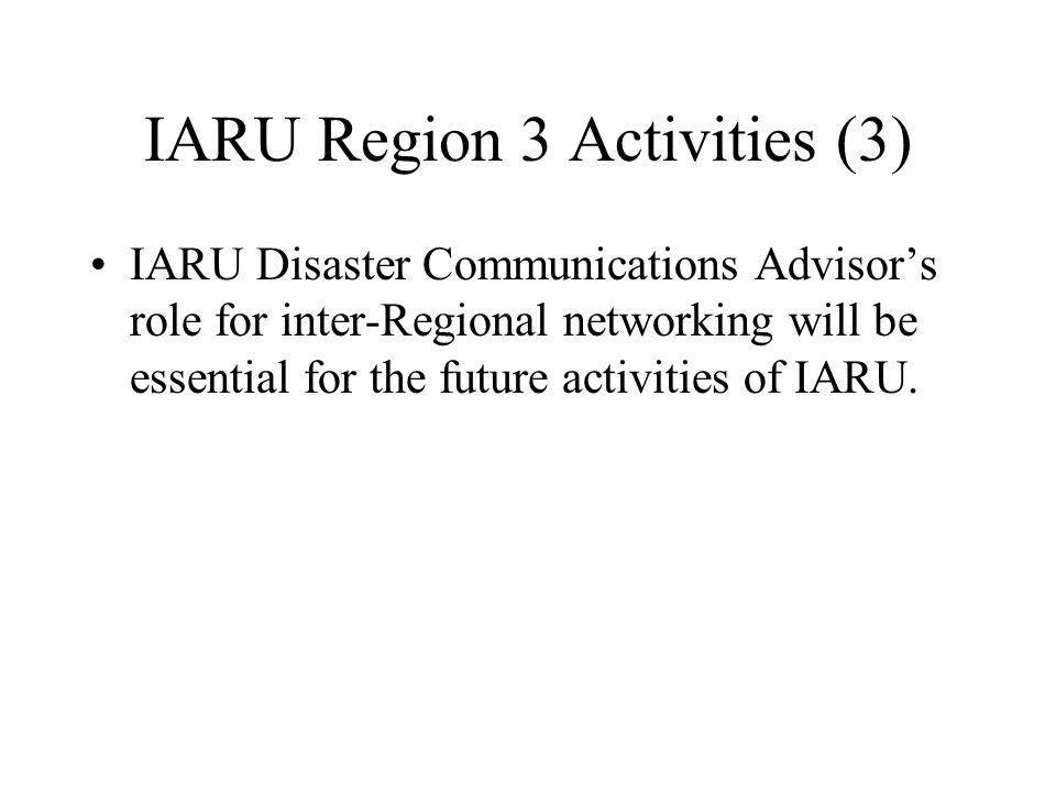 IARU Region 3 Activities (3) IARU Disaster Communications Advisor's role for inter-Regional networking will be essential for the future activities of IARU.