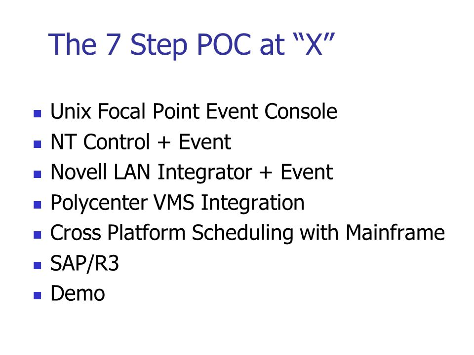 "The 7 Step POC at ""X"" Unix Focal Point Event Console NT Control + Event Novell LAN Integrator + Event Polycenter VMS Integration Cross Platform Schedu"
