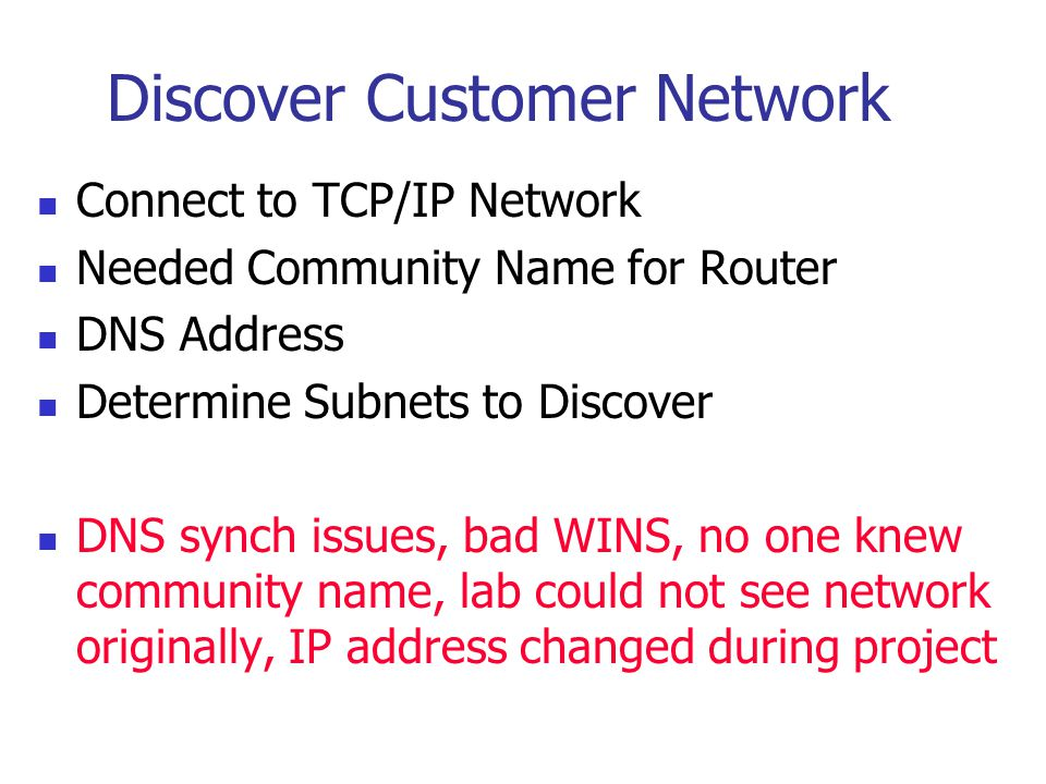Discover Customer Network Connect to TCP/IP Network Needed Community Name for Router DNS Address Determine Subnets to Discover DNS synch issues, bad WINS, no one knew community name, lab could not see network originally, IP address changed during project