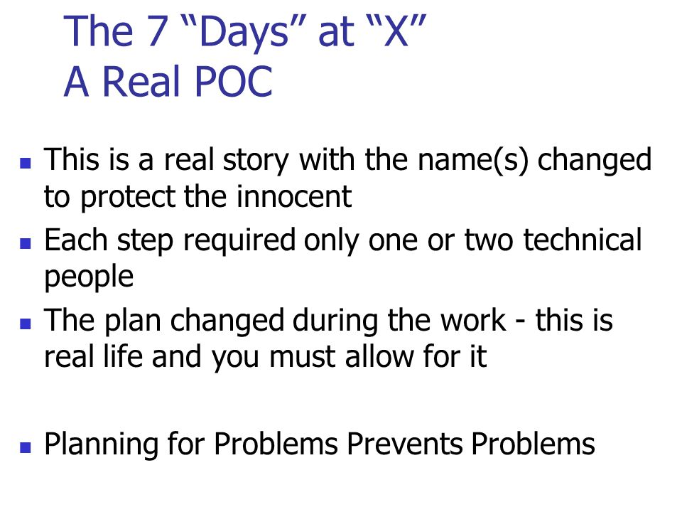 The 7 Days at X A Real POC This is a real story with the name(s) changed to protect the innocent Each step required only one or two technical people The plan changed during the work - this is real life and you must allow for it Planning for Problems Prevents Problems