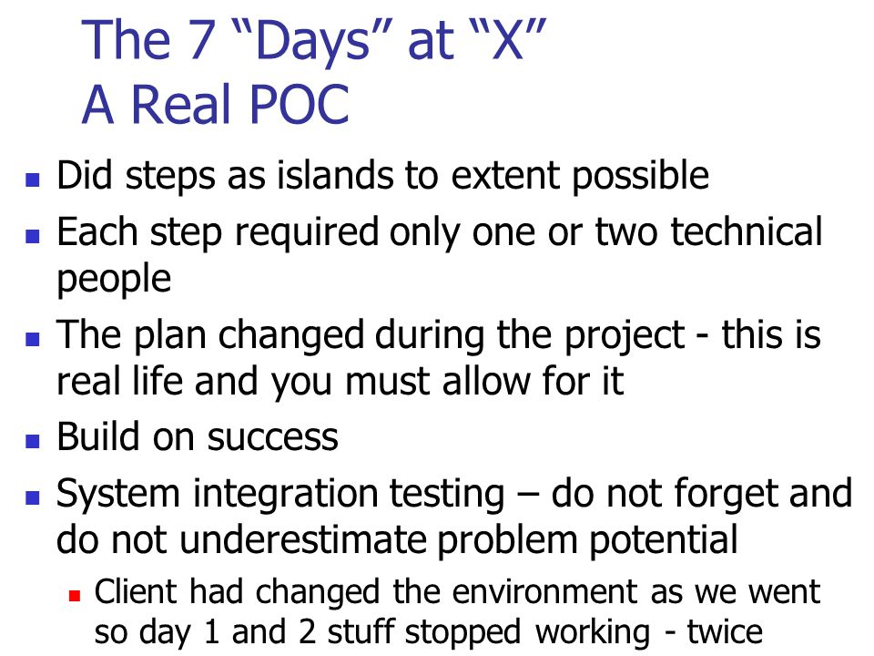 The 7 Days at X A Real POC Did steps as islands to extent possible Each step required only one or two technical people The plan changed during the project - this is real life and you must allow for it Build on success System integration testing – do not forget and do not underestimate problem potential Client had changed the environment as we went so day 1 and 2 stuff stopped working - twice
