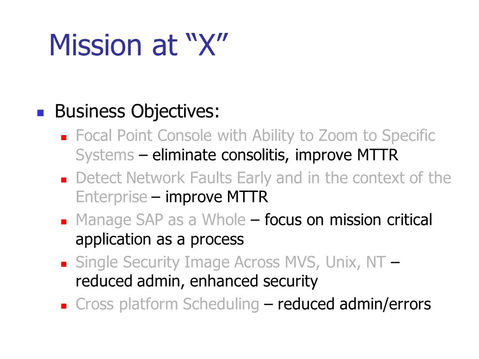 Mission at X Business Objectives: Focal Point Console with Ability to Zoom to Specific Systems – eliminate consolitis, improve MTTR Detect Network Faults Early and in the context of the Enterprise – improve MTTR Manage SAP as a Whole – focus on mission critical application as a process Single Security Image Across MVS, Unix, NT – reduced admin, enhanced security Cross platform Scheduling – reduced admin/errors