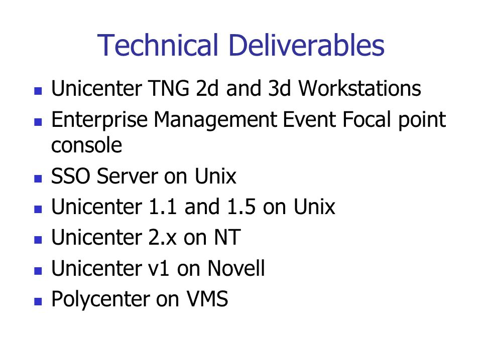 Technical Deliverables Unicenter TNG 2d and 3d Workstations Enterprise Management Event Focal point console SSO Server on Unix Unicenter 1.1 and 1.5 on Unix Unicenter 2.x on NT Unicenter v1 on Novell Polycenter on VMS
