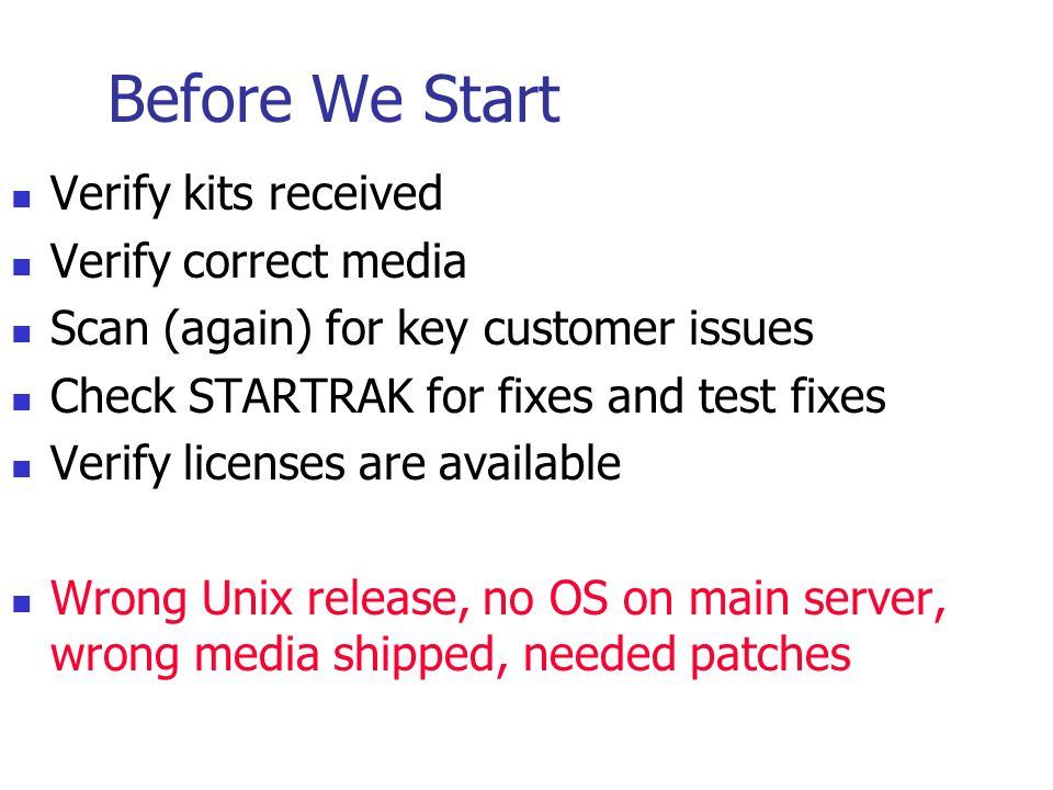 Before We Start Verify kits received Verify correct media Scan (again) for key customer issues Check STARTRAK for fixes and test fixes Verify licenses are available Wrong Unix release, no OS on main server, wrong media shipped, needed patches