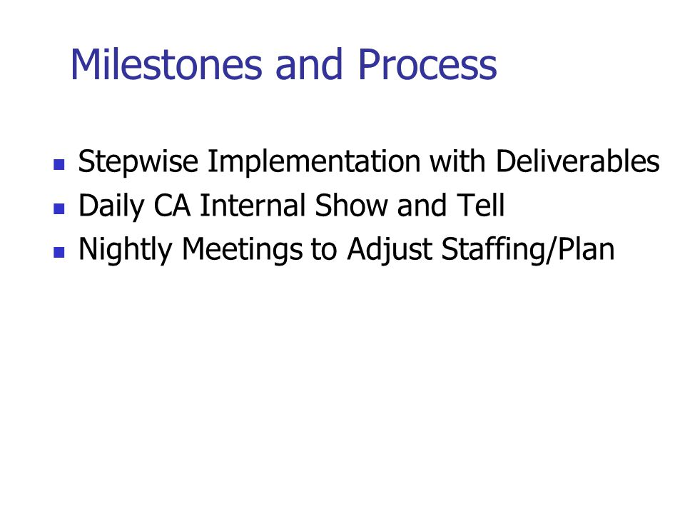 Milestones and Process Stepwise Implementation with Deliverables Daily CA Internal Show and Tell Nightly Meetings to Adjust Staffing/Plan