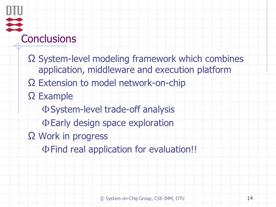 © System-on-Chip Group, CSE-IMM, DTU 14 Conclusions Ω System-level modeling framework which combines application, middleware and execution platform Ω Extension to model network-on-chip Ω Example  System-level trade-off analysis  Early design space exploration Ω Work in progress  Find real application for evaluation!!