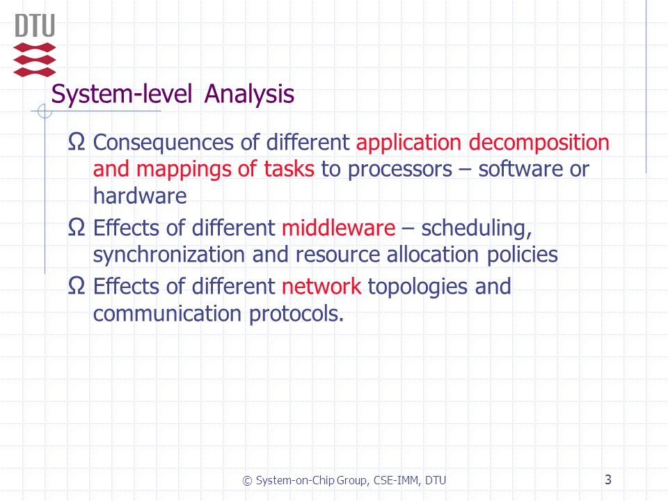 © System-on-Chip Group, CSE-IMM, DTU 3 System-level Analysis Ω Consequences of different application decomposition and mappings of tasks to processors