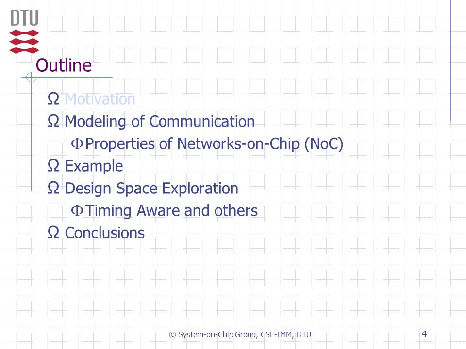 © System-on-Chip Group, CSE-IMM, DTU 4 Outline Ω Motivation Ω Modeling of Communication  Properties of Networks-on-Chip (NoC) Ω Example Ω Design Space Exploration  Timing Aware and others Ω Conclusions