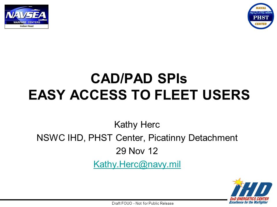 Draft FOUO - Not for Public Release CAD/PAD SPIs EASY ACCESS TO FLEET USERS Kathy Herc NSWC IHD, PHST Center, Picatinny Detachment 29 Nov 12 Kathy.Her