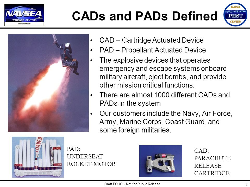 Draft FOUO - Not for Public Release 3 CADs and PADs Defined CAD – Cartridge Actuated Device PAD – Propellant Actuated Device The explosive devices that operates emergency and escape systems onboard military aircraft, eject bombs, and provide other mission critical functions.