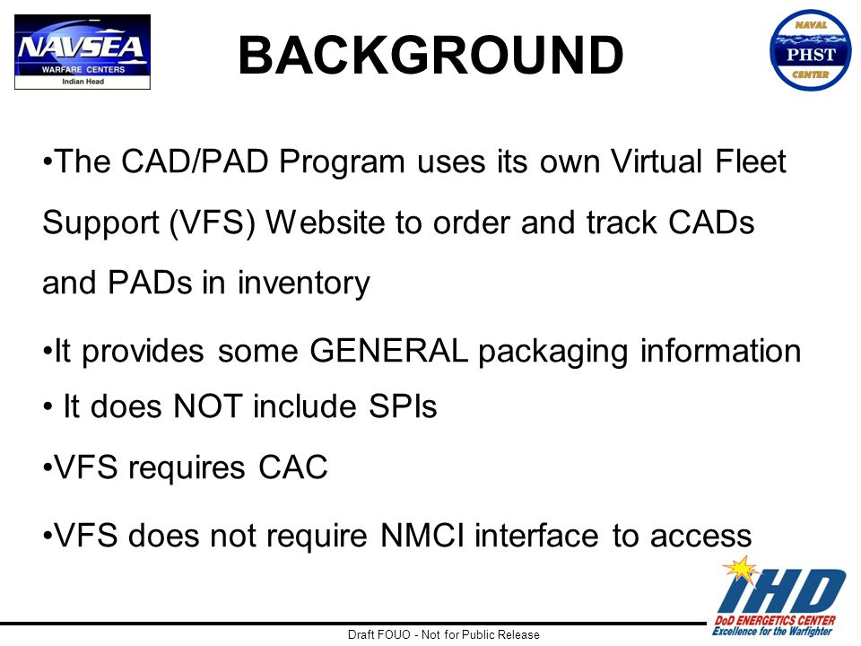 Draft FOUO - Not for Public Release BACKGROUND The CAD/PAD Program uses its own Virtual Fleet Support (VFS) Website to order and track CADs and PADs i