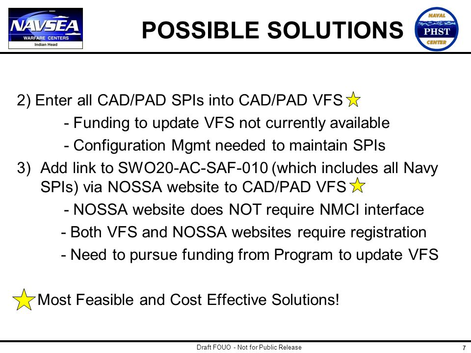 Draft FOUO - Not for Public Release 7 POSSIBLE SOLUTIONS 2) Enter all CAD/PAD SPIs into CAD/PAD VFS - Funding to update VFS not currently available -