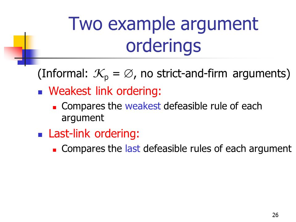 26 Two example argument orderings (Informal: K p = , no strict-and-firm arguments) Weakest link ordering: Compares the weakest defeasible rule of each argument Last-link ordering: Compares the last defeasible rules of each argument