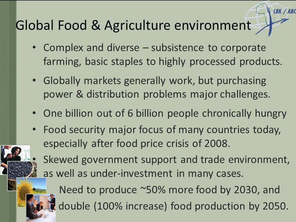 Global Food & Agriculture environment Complex and diverse – subsistence to corporate farming, basic staples to highly processed products.