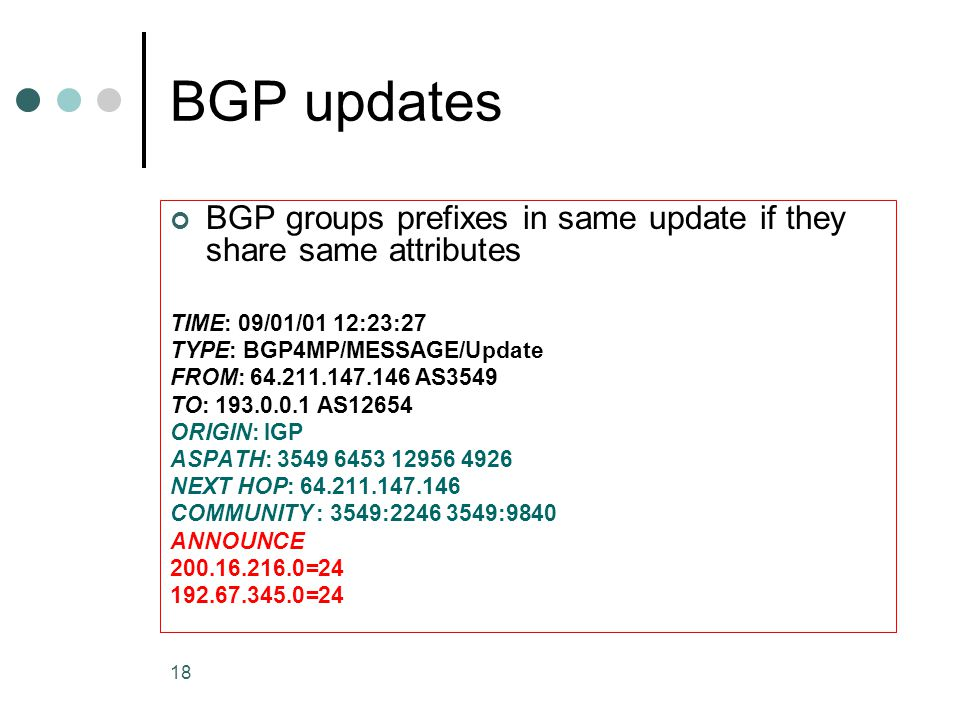 18 BGP updates BGP groups prefixes in same update if they share same attributes TIME: 09/01/01 12:23:27 TYPE: BGP4MP/MESSAGE/Update FROM: 64.211.147.146 AS3549 TO: 193.0.0.1 AS12654 ORIGIN: IGP ASPATH: 3549 6453 12956 4926 NEXT HOP: 64.211.147.146 COMMUNITY : 3549:2246 3549:9840 ANNOUNCE 200.16.216.0=24 192.67.345.0=24