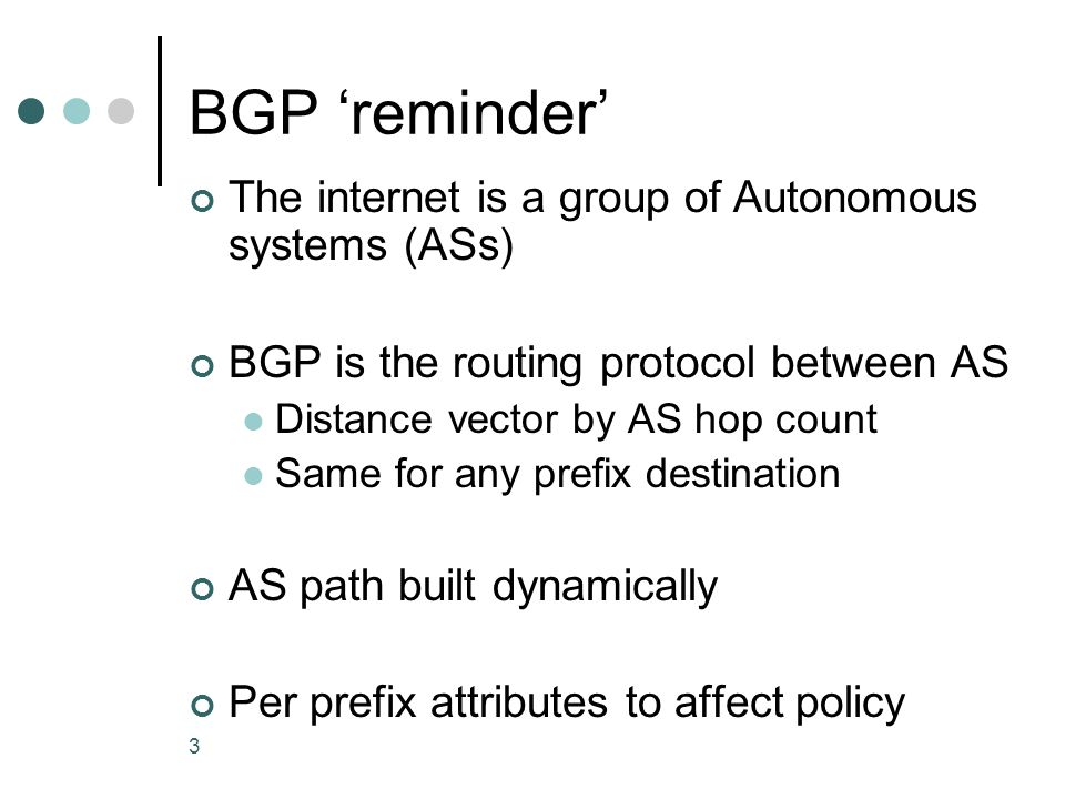 3 BGP 'reminder' The internet is a group of Autonomous systems (ASs) BGP is the routing protocol between AS Distance vector by AS hop count Same for any prefix destination AS path built dynamically Per prefix attributes to affect policy