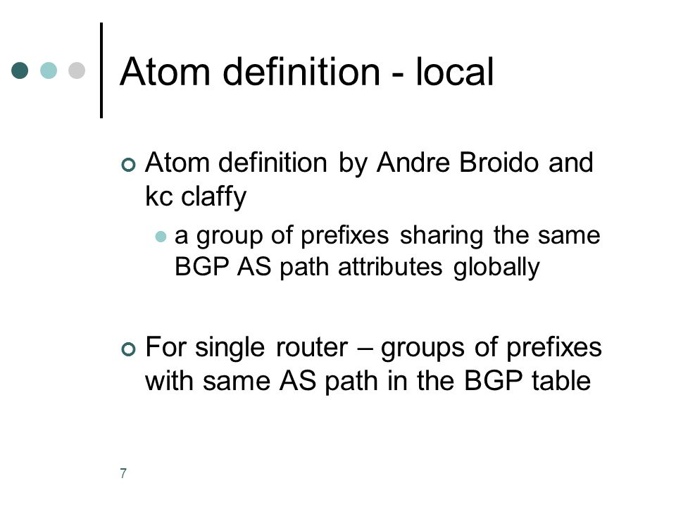 7 Atom definition - local Atom definition by Andre Broido and kc claffy a group of prefixes sharing the same BGP AS path attributes globally For single router – groups of prefixes with same AS path in the BGP table