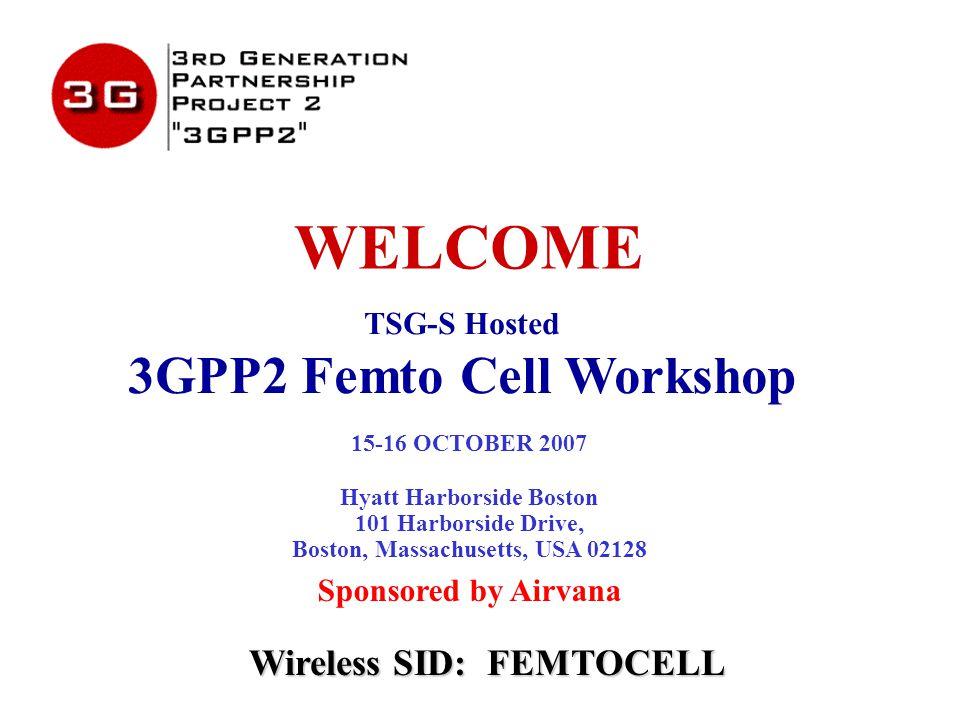 WELCOME TSG-S Hosted 3GPP2 Femto Cell Workshop 15-16 OCTOBER 2007 Hyatt Harborside Boston 101 Harborside Drive, Boston, Massachusetts, USA 02128 Sponsored by Airvana Wireless SID: FEMTOCELL